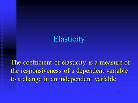 Elasticity The coefficient of elasticity is a measure of the responsiveness of a dependent variable to a change in an independent variable.