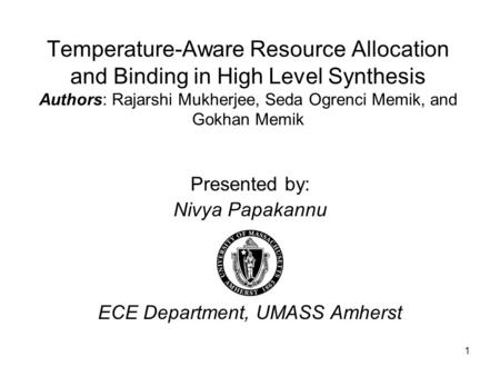 1 Temperature-Aware Resource Allocation and Binding in High Level Synthesis Authors: Rajarshi Mukherjee, Seda Ogrenci Memik, and Gokhan Memik Presented.