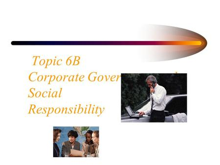 Topic 6B Corporate Governance and Social Responsibility.