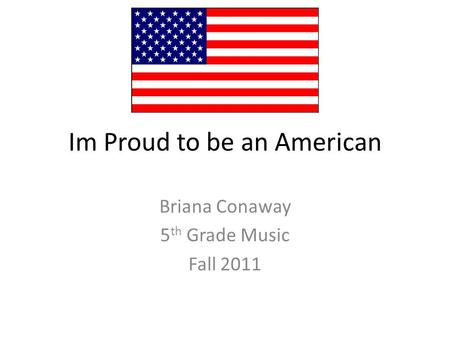 Im Proud to be an American Briana Conaway 5 th Grade Music Fall 2011.