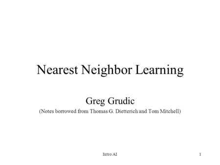 1 Nearest Neighbor Learning Greg Grudic (Notes borrowed from Thomas G. Dietterich and Tom Mitchell) Intro AI.