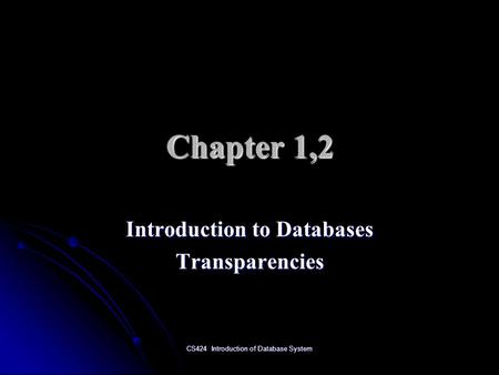 CS424 Introduction of Database System Chapter 1,2 Introduction to Databases Transparencies.