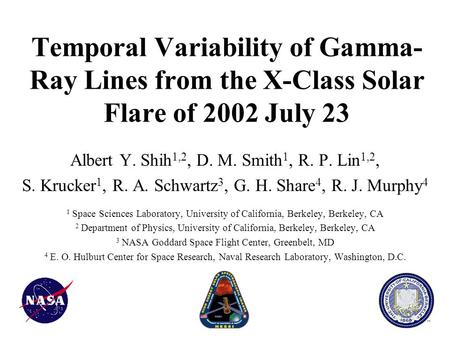 Temporal Variability of Gamma- Ray Lines from the X-Class Solar Flare of 2002 July 23 Albert Y. Shih 1,2, D. M. Smith 1, R. P. Lin 1,2, S. Krucker 1, R.