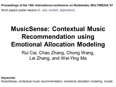 MusicSense: Contextual Music Recommendation using Emotional Allocation Modeling Rui Cai, Chao Zhang, Chong Wang, Lei Zhang, and Wei-Ying Ma Proceedings.