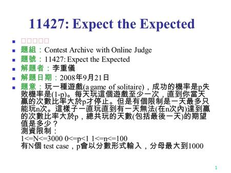 1 11427: Expect the Expected ★★★★☆ 題組: Contest Archive with Online Judge 題號: 11427: Expect the Expected 解題者:李重儀 解題日期: 2008 年 9 月 21 日 題意:玩一種遊戲 (a game.