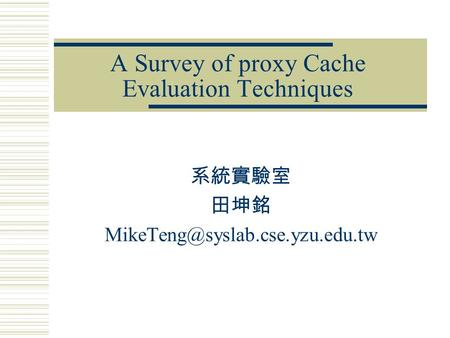 A Survey of proxy Cache Evaluation Techniques 系統實驗室 田坤銘