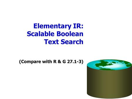 Elementary IR: Scalable Boolean Text Search (Compare with R & G 27.1-3)