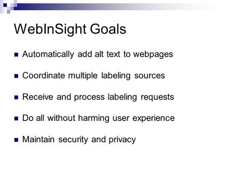 WebInSight Goals Automatically add alt text to webpages Coordinate multiple labeling sources Receive and process labeling requests Do all without harming.