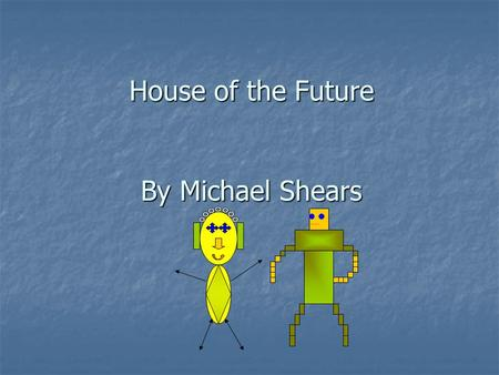 House of the Future By Michael Shears. Front of House One floor One floor Insulated with mud Insulated with mud Makes own electricity Makes own electricity.