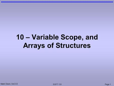 Mark Dixon, SoCCE SOFT 131Page 1 10 – Variable Scope, and Arrays of Structures.