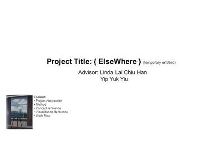 Project Title: { ElseWhere } (temporary entitled) Advisor: Linda Lai Chiu Han Yip Yuk Yiu Content: Project Abstraction Method Concept reference Visualization.