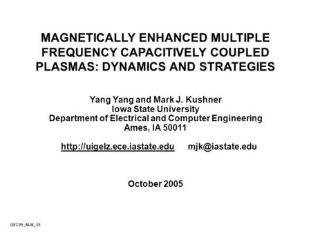 MAGNETICALLY ENHANCED MULTIPLE FREQUENCY CAPACITIVELY COUPLED PLASMAS: DYNAMICS AND STRATEGIES Yang Yang and Mark J. Kushner Iowa State University Department.