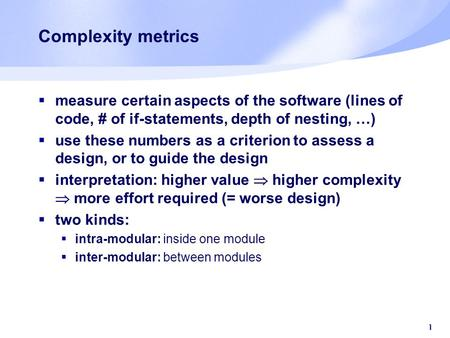 1 Complexity metrics  measure certain aspects of the software (lines of code, # of if-statements, depth of nesting, …)  use these numbers as a criterion.