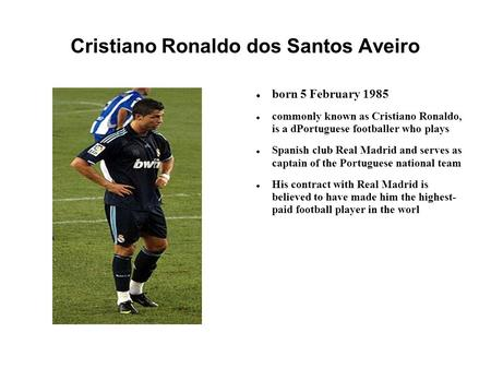 Cristiano Ronaldo dos Santos Aveiro born 5 February 1985 commonly known as Cristiano Ronaldo, is a dPortuguese footballer who plays Spanish club Real Madrid.