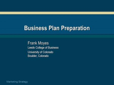 Marketing Strategy Business Plan Preparation Frank Moyes Leeds College of Business University of Colorado Boulder, Colorado.