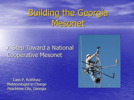 Building the Georgia Mesonet Lans P. Rothfusz Meteorologist in Charge Peachtree City, Georgia A Step Toward a National Cooperative Mesonet.