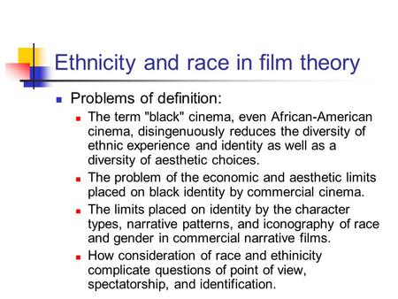 Ethnicity and race in film theory Problems of definition: The term black cinema, even African-American cinema, disingenuously reduces the diversity of.