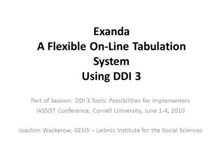 Exanda A Flexible On-Line Tabulation System Using DDI 3 Part of Session: DDI 3 Tools: Possibilities for Implementers IASSIST Conference, Cornell University,