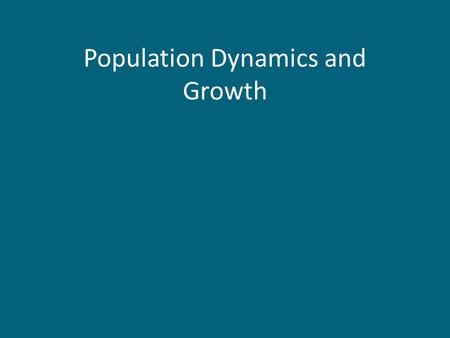 Population Dynamics and Growth. Population Dynamics Population distribution and abundance change through time – not static features, but ones that are.