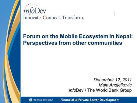 Forum on the Mobile Ecosystem in Nepal: Perspectives from other communities December 12, 2011 Maja Andjelkovic infoDev / The World Bank Group.