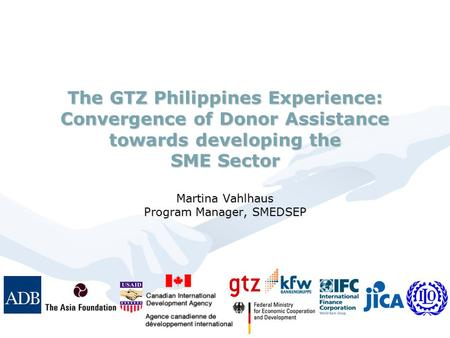 The GTZ Philippines Experience: Convergence of Donor Assistance towards developing the SME Sector Martina Vahlhaus Program Manager, SMEDSEP.