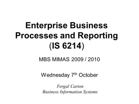 Enterprise Business Processes and Reporting (IS 6214) MBS MIMAS 2009 / 2010 Wednesday 7 th October Fergal Carton Business Information Systems.