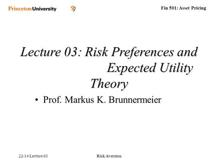 Fin 501: Asset Pricing 22:16 Lecture 03Risk Aversion Lecture 03: Risk Preferences and Expected Utility Theory Prof. Markus K. Brunnermeier.