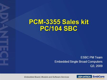 PCM-3355 Sales kit PC/104 SBC ESBC PM Team Embedded Single Broad Computers Q3, 2009.