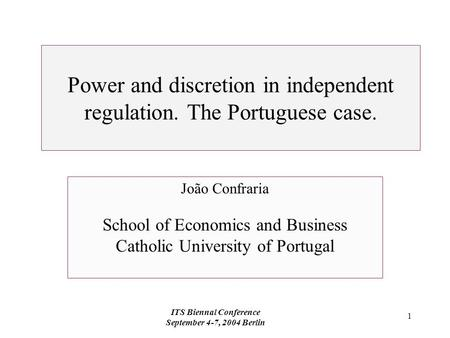 ITS Biennal Conference September 4-7, 2004 Berlin 1 Power and discretion in independent regulation. The Portuguese case. João Confraria School of Economics.