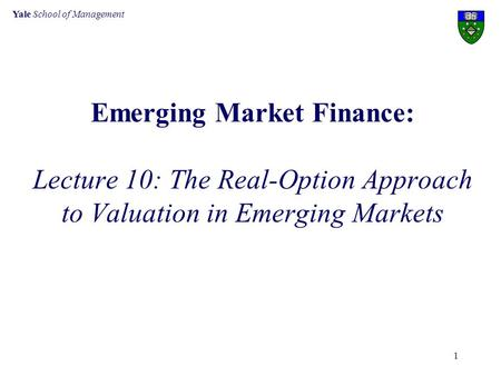 Yale School of Management 1 Emerging Market Finance: Lecture 10: The Real-Option Approach to Valuation in Emerging Markets.