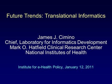Future Trends: Translational Informatics James J. Cimino Chief, Laboratory for Informatics Development Mark O. Hatfield Clinical Research Center National.