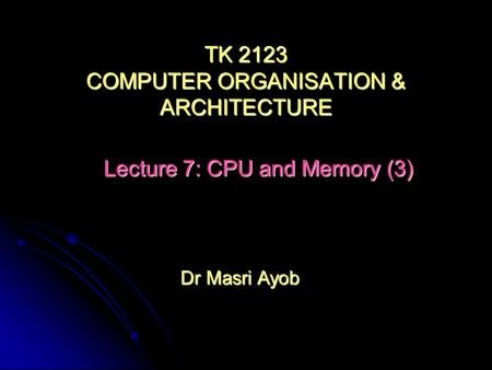 Dr Masri Ayob TK 2123 COMPUTER ORGANISATION & ARCHITECTURE Lecture 7: CPU and Memory (3)