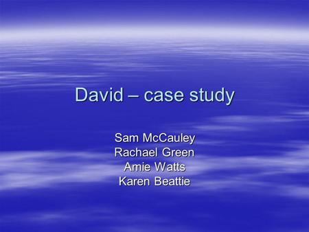 David – case study Sam McCauley Rachael Green Amie Watts Karen Beattie.