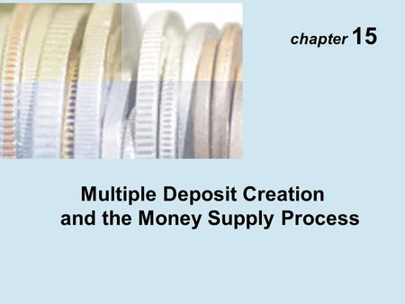 Chapter 15 Multiple Deposit Creation and the Money Supply Process.
