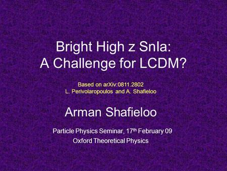 Bright High z SnIa: A Challenge for LCDM? Arman Shafieloo Particle Physics Seminar, 17 th February 09 Oxford Theoretical Physics Based on arXiv:0811.2802.