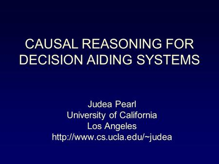 Judea Pearl University of California Los Angeles  CAUSAL REASONING FOR DECISION AIDING SYSTEMS.