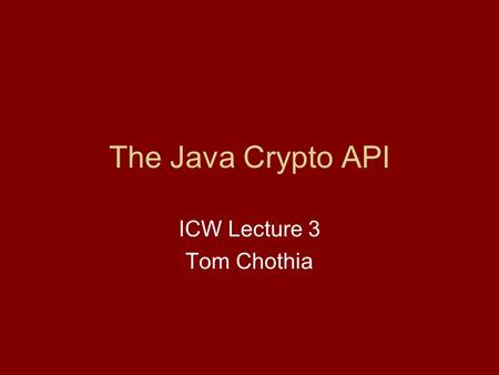 "The Java Crypto API ICW Lecture 3 Tom Chothia. Reminder of Last Time: Your programs defines ""Classes"". Each class defines ""Objects"". An Object is defined."