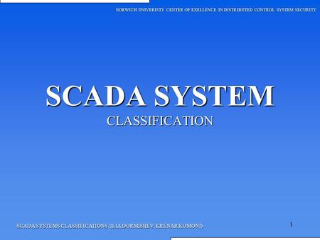 1 SCADA SYSTEMS CLASSIFICATIONS (ILIA DORMISHEV, KRENAR KOMONI) SCADA SYSTEM CLASSIFICATION NORWICH UNIVERISTY CENTER OF EXELLENCE IN DISTRIBUTED CONTROL.