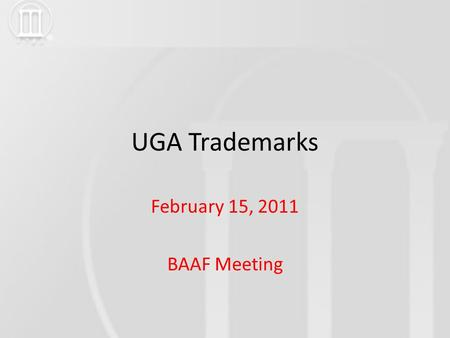 UGA Trademarks February 15, 2011 BAAF Meeting. UGA Trademarks BACKGROUND 1989 -Identity Policy implemented Uniformity for printed publications and stationery.
