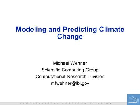 C O M P U T A T I O N A L R E S E A R C H D I V I S I O N Modeling and Predicting Climate Change Michael Wehner Scientific Computing Group Computational.