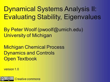 Dynamical Systems Analysis II: Evaluating Stability, Eigenvalues By Peter Woolf University of Michigan Michigan Chemical Process Dynamics.
