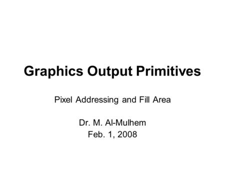 Graphics Output Primitives Pixel Addressing and Fill Area Dr. M. Al-Mulhem Feb. 1, 2008.
