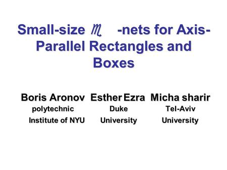 Small-size  -nets for Axis- Parallel Rectangles and Boxes Boris Aronov Esther Ezra Micha sharir polytechnic Duke Tel-Aviv Institute of NYU University.