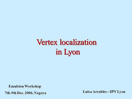 Vertex localization in Lyon Emulsion Workshop 7th-9th Dec. 2006, Nagoya Luisa Arrabito – IPN Lyon.