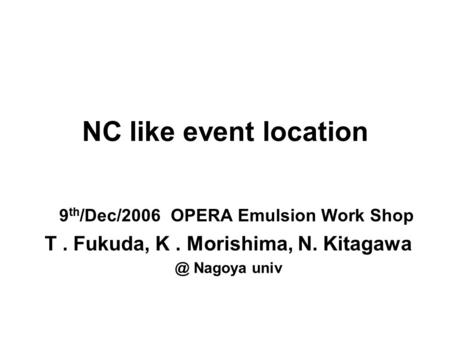 NC like event location 9 th /Dec/2006 OPERA Emulsion Work Shop T. Fukuda, K. Morishima, N. Nagoya univ.