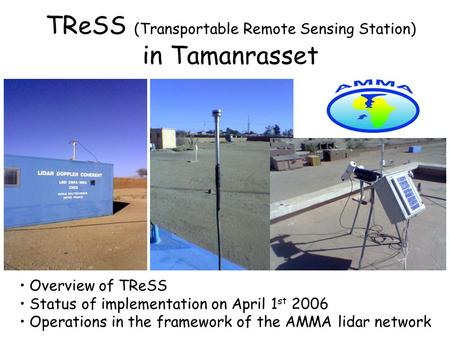 TReSS (Transportable Remote Sensing Station) in Tamanrasset Overview of TReSS Status of implementation on April 1 st 2006 Operations in the framework of.