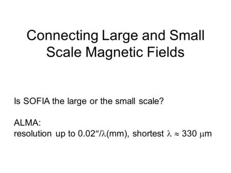 Is SOFIA the large or the small scale? ALMA: resolution up to 0.02  / (mm), shortest  330  m Connecting Large and Small Scale Magnetic Fields.