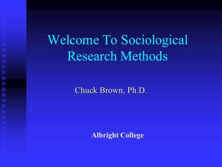 Welcome To Sociological Research Methods Chuck Brown, Ph.D. Albright College.