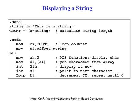 Irvine, Kip R. Assembly Language For Intel-Based Computers.data string db This is a string. COUNT = ($–string) ; calculate string length.code mov cx,COUNT.