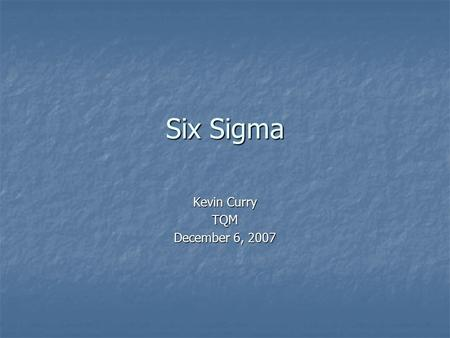 Six Sigma Kevin Curry TQM December 6, 2007. Six Sigma is a proven disciplined approach for improving measurable results Six Sigma is a proven disciplined.
